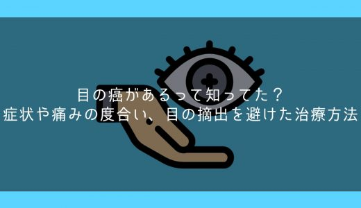 目の癌があるって知ってた?症状や痛みの度合い、目の摘出を避けた治療方法