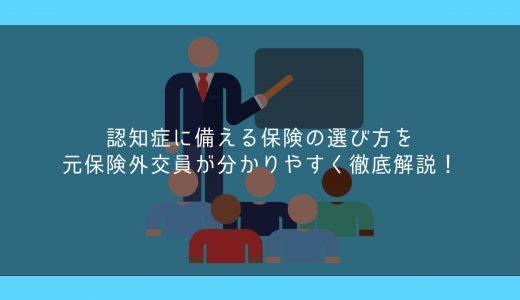 認知症に備える保険の選び方を元保険外交員が分かりやすく徹底解説!