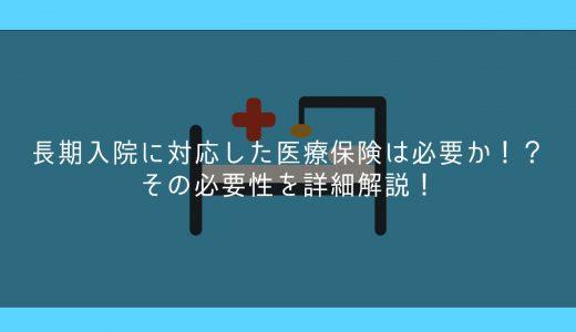 長期入院に対応した医療保険は必要か!?その必要性を詳細解説!