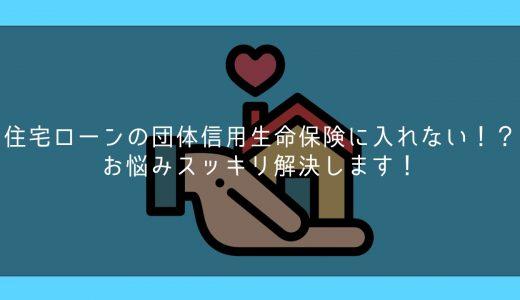 住宅ローンの団体信用生命保険に入れない!?お悩みスッキリ解決します!