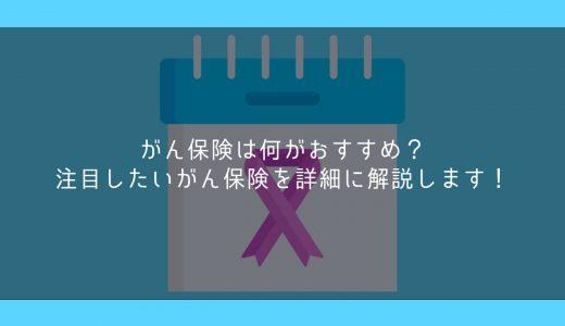 がん保険は何がおすすめ?注目したいがん保険を詳細に解説します!