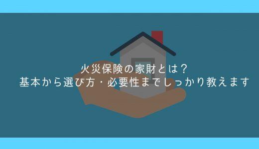 火災保険の家財とは?基本から選び方・必要性までしっかり教えます