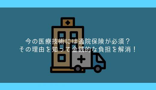 今の医療技術には通院保険が必須?その理由を知って金銭的な負担を解消!