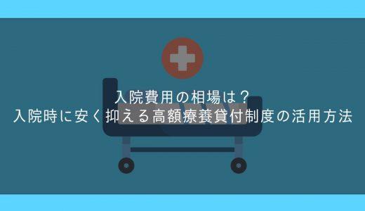 入院費用の相場は?入院時に安く抑える高額療養貸付制度の活用方法