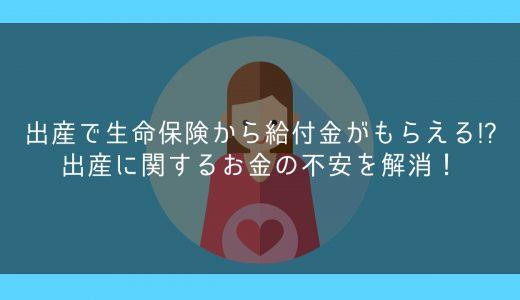 出産で生命保険から給付金がもらえる!?出産に関するお金の不安を解消!