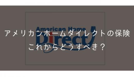 アメリカンホームダイレクトの保険、これからどうすべき?