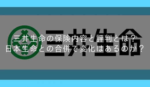 三井生命の保険内容と評判とは?日本生命との合併で変化はあるのか?