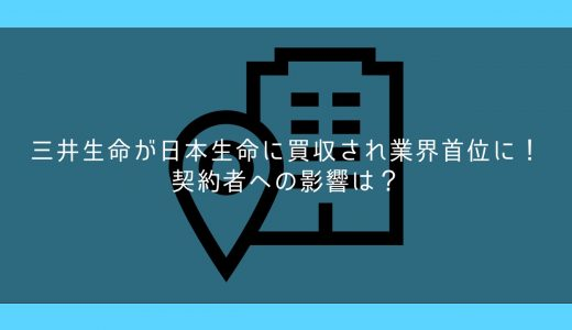 三井生命が日本生命に買収され業界首位に!契約者への影響は?