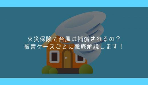 火災保険で台風は補償されるの?被害ケースごとに徹底解説します!