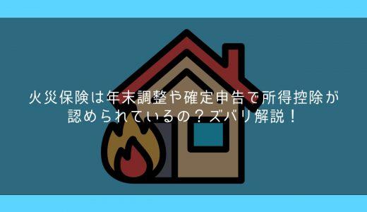 火災保険は年末調整や確定申告で所得控除が認められているの?ズバリ解説!