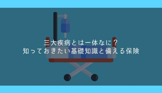 三大疾病とは一体なに?知っておきたい基礎知識と備える保険