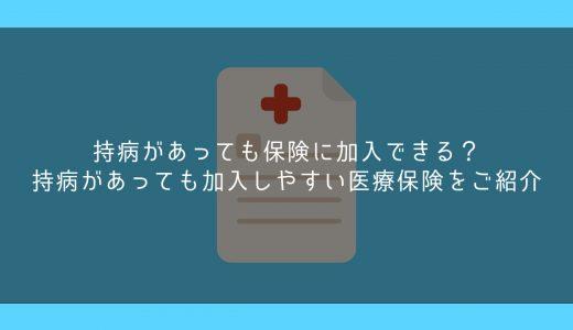 持病があっても保険に加入できる?持病があっても加入しやすい医療保険をご紹介